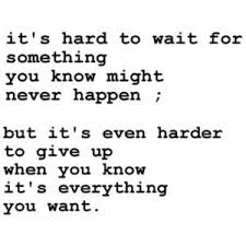 Give Up It's hard to wait for something that may never happen