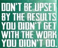 doing don't be upset by the results you didn't get from the work you didn't do