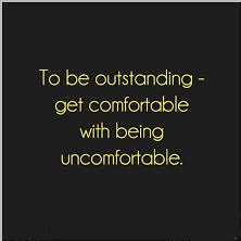 Uncomfortable get comfortable with being uncomfortable