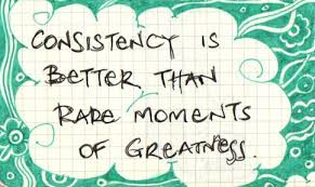 Consistency is bettter than rare moments of greatness